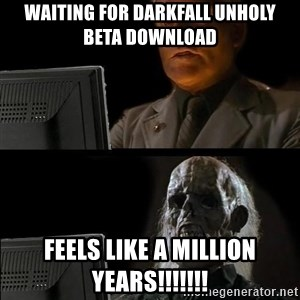 Waiting For - waiting for darkfall unholy beta download feels like a million years!!!!!!!