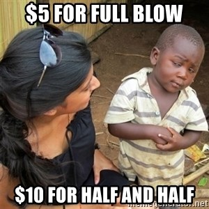 So You're Telling me - $5 for full blow $10 for half and half