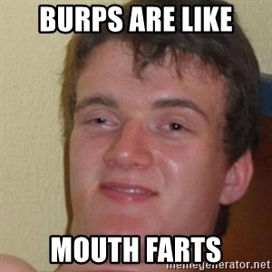really high guy - Burps are like mouth farts