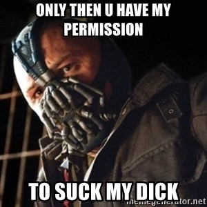 Only then you have my permission to die - ONLY THEN U HAVE MY PERMISSION TO SUCK MY DICK
