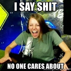 Unfunny/Uninformed Podcast Girl - i say shit no one cares about