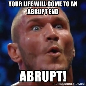 Psycho Orton - your life will come to an abrupt end abrupt!