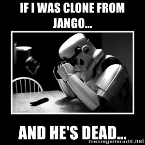 Sad Trooper - If I was clone from Jango... And he's dead...