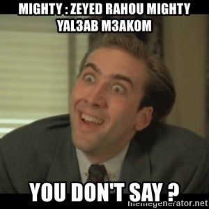 Nick Cage - Mighty : zeyed rahou mighty yal3ab m3akom You don't say ?