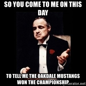 The Godfather - So you come to me on this day  to tell me the oakdale mustangs won the championship
