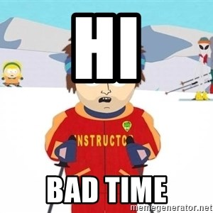 You're gonna have a bad time - hi bad time