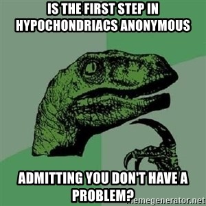 Philosoraptor - Is the first step in hypochondriacs anonymous  Admitting you don't have a problem?