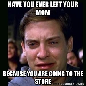 crying peter parker - HAVE YOU EVER LEFT YOUR MOM BECAUSE YOU ARE GOING TO THE STORE