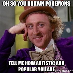 Willy Wonka - Oh so you drawn pokemons tell me how artistic and popular you are