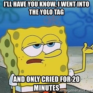 I'll have you know Spongebob - I'll have you know, I went into the yolo tag and only cried for 20 minutes