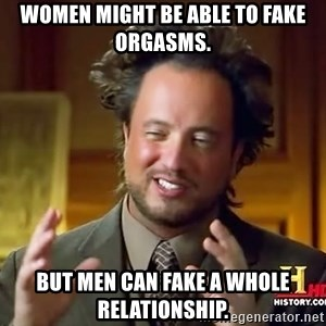 Ancient Aliens - Women might be able to fake orgasms.  BUT MEN CAN FAKE A WHOLE RELATIONSHIP.