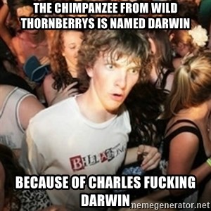 Sudden clarity clarence - The chimpanzee from wild thornberrys is named darwin  because of charles fucking darwin