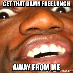 Wow Black Guy - get that damn free lunch away from me