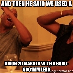 Jay-Z & Kanye Laughing - And then he said we used a Nikon 2d mark iV with a 6000-6001mm lens