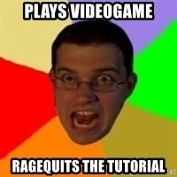 Typical Gamer - plays videogame ragequits the tutorial