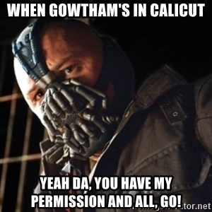Only then you have my permission to die - WHEN GOWTHAM'S IN CALICUT YEAH DA, YOU HAVE MY PERMISSION and ALl, Go!