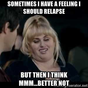 Better Not - Sometimes i have a feeling i should relapse but then i think mmm...Better not
