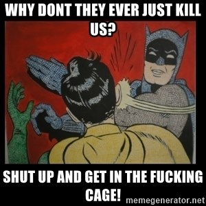 Batman Slappp - why dont they ever just kill us? shut up and get in the fucking cage!