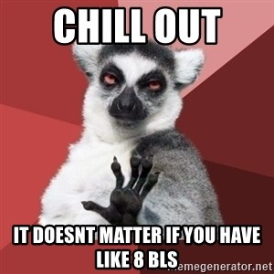 Chill Out Lemur - chill out  it doesnt matter if you have like 8 BLS