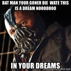 Only then you have my permission to die - BAT MAN YOUR GONER DIE  WATE THIS IS A DREAM NOOOOOOO IN YOUR DREAMS
