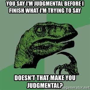 Philosoraptor - you say i'm judgmental before i finish what i'm trying to say doesn't that make you JUDGMENTAL?