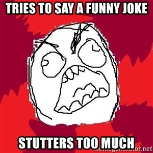 Rage FU - Tries to say a funny jokE Stutters too much