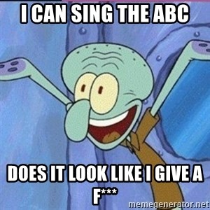calamardo me vale - I CAN SING THE ABC DOES IT LOOK LIKE I GIVE A F***