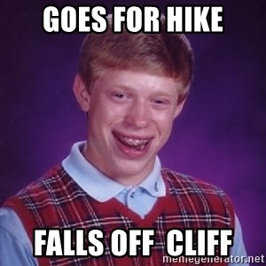 Bad Luck Brian - goes for hike falls off  cliff