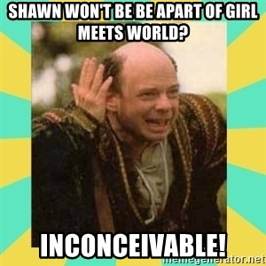 Princess Bride Vizzini - SHawn won't be be apart of girl meets world? inconceivable!