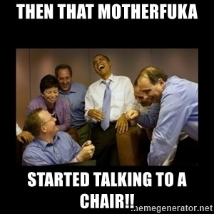 obama laughing  - then that motherfuka started talking to a chair!!