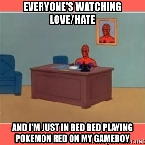 Masturbating Spider-Man - everyone's watching love/hate and i'm just in bed bed playing pokemon red on my gameboy