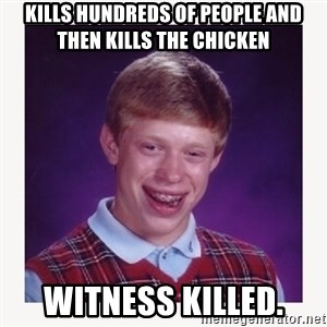 nerdy kid lolz - KILLS HUNDREDS OF PEOPLE AND THEN KILLS THE CHICKEN WITNESS KILLED.