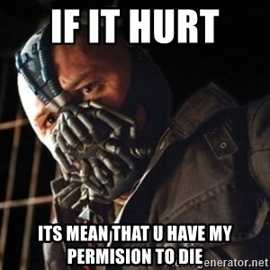 Only then you have my permission to die - if it hurt  its mean that u have my permision to die