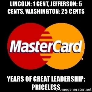 mastercard - LINCOLN: 1 CENT, JEFFERSON: 5 CENTS, WASHINGTON: 25 CENTS YEARS OF GREAT LEADERSHIP: PRICELESS