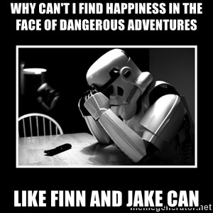 Sad Trooper - Why Can't I Find Happiness In The Face Of Dangerous Adventures Like Finn And Jake Can