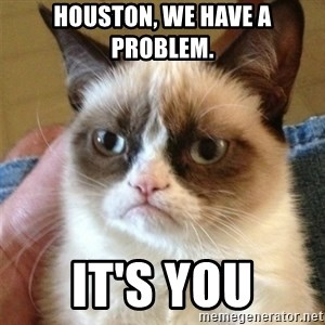 Grumpy Cat  - Houston, we have a problem. it's you