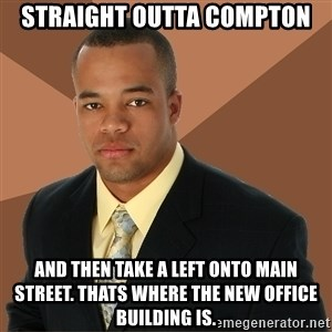 Successful Black Man - straight outta compton and then take a left onto main street. thats where the new office building is.