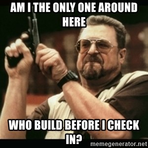 am i the only one around here - AM I the only one around here who build before i check in?