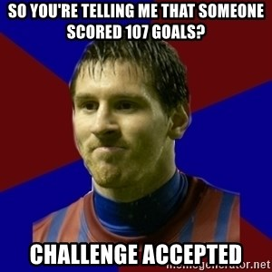 Lionel Messi - so you're telling me that someone scored 107 goals? challenge accepted