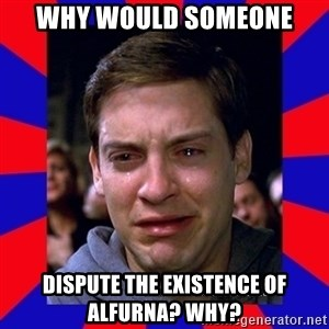 Sad Tobey Maguire - WHY would someone dispute the existence of alfurna? Why?
