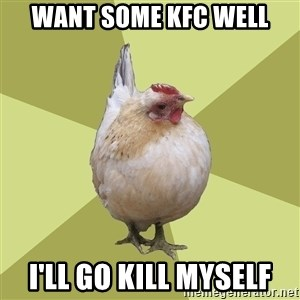 Uneducatedchicken - Want some kfc well i'll go kill myself
