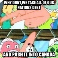patrick star - why dont we take all of our nations debt and push it into canada