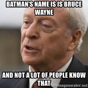 Michael Caine - batman's name is is bruce wayne and not a lot of people know that