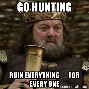 Robert Baratheon Owns - go hunting ruin everything       for every one