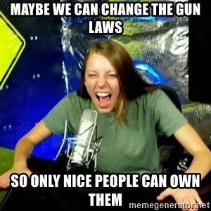 Unfunny/Uninformed Podcast Girl - maybe we can change the gun laws so only nice people can own them