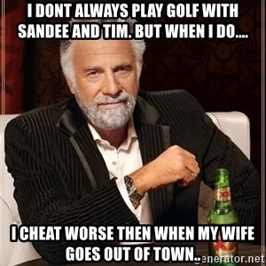 The Most Interesting Man In The World - i dont always play golf with Sandee and Tim. but when i do.... i cheat worse then when my wife goes out of town..