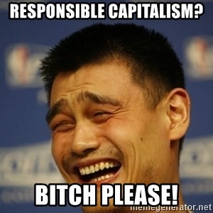 Yaoming - RESPONSIBLE Capitalism?  Bitch please!