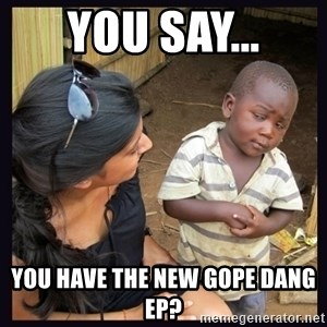 Skeptical third-world kid - You say... you have the new gope dang ep?
