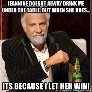 The Most Interesting Man In The World - Jeannine doesnt alway drink me under the table. but when she does... its because i let her win!