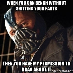 Only then you have my permission to die - When you can bench without shitting your pants then you have my permission to brag about it